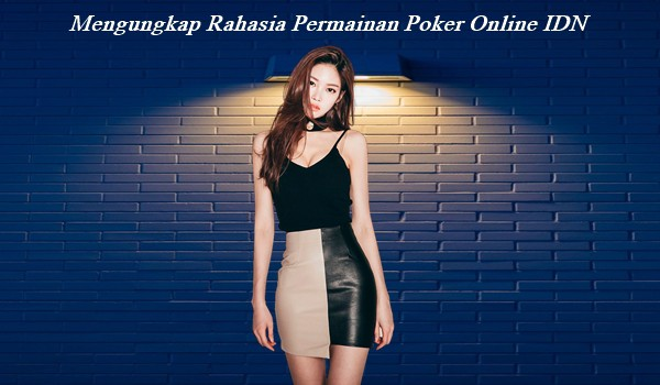 Mengungkap Rahasia Permainan Poker Online IDN